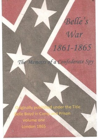 Belles War 1861-1865 The Memoirs of a Confederate Spy-Volume One Belle Boyd