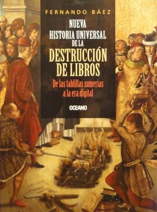 Nueva historia universal de la destrucción de libros. De las tablillas sumerias a la era digital. Fernando Báez