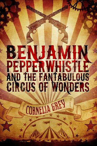 Benjamin Pepperwhistle and the Fantabulous Circus of Wonders Cornelia Grey