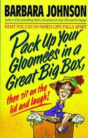 Pack Up Your Gloomies in a Great Big Box, Then Sit On the Lid and Laugh!  by  Barbara Johnson
