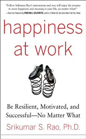 Happiness at Work: Be Resilient, Motivated, and Successful - No Matter What  by  Srikumar S. Rao