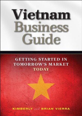 Vietnam Business Guide: Getting Started in Tomorrows Market Today Kimberly Vierra