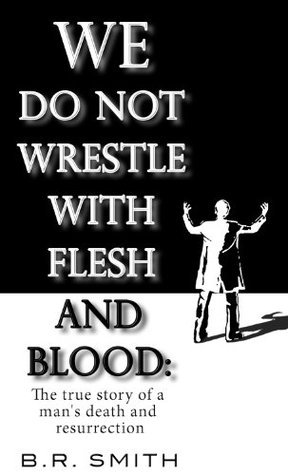 We Do Not Wrestle With Flesh And Blood: The true story of a mans death and resurrection B.R. Smith