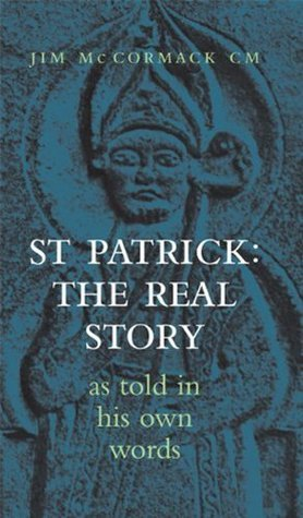 Saint Patrick: The Real Story: As Told in His Own Words Jim McCormack