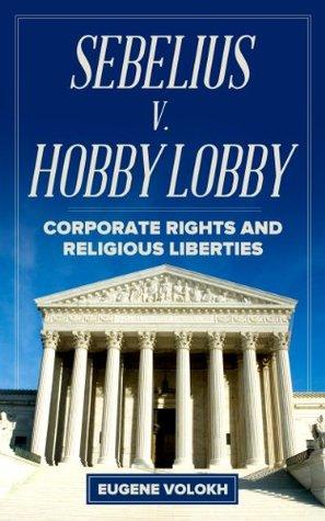 Sebelius v. Hobby Lobby: Corporate Rights and Religious Liberties Eugene Volokh