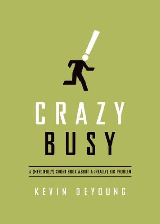 Crazy Busy: A (Mercifully) Short Book about a (Really) Big Problem Kevin DeYoung
