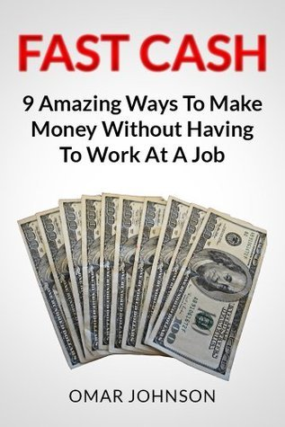 Fast Cash: 9 Amazing Ways To Make Money Without Having To Work At A Job Omar Johnson