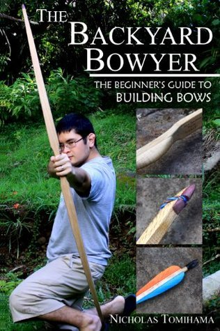 The Backyard Bowyer: The Beginners Guide to Building Bows Nicholas Tomihama