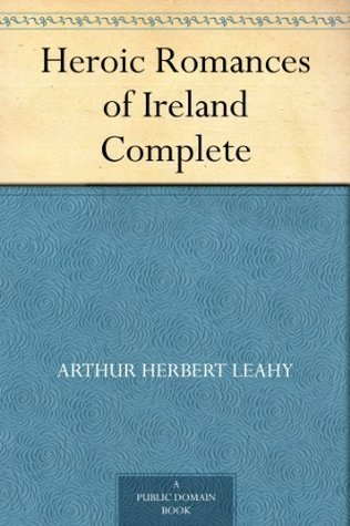 Heroic Romances of Ireland - Complete  by  Arthur Herbert Leahy