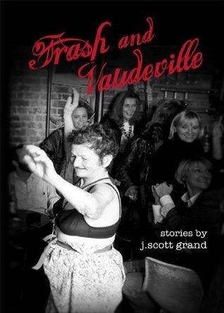 Trash and Vaudeville: stories j.scott grand by j.scott grand