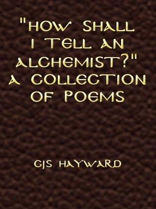 How Shall I Tell an Alchemist? A Collection of Poems C.J.S. Hayward