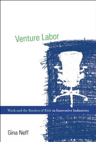 Venture Labor: Work and the Burden of Risk in Innovative Industries (Acting with Technology)  by  Gina Neff