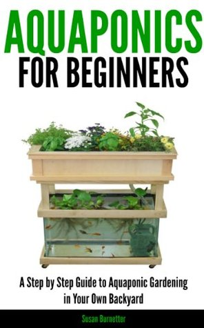 Aquaponics for Beginners - A Step  by  Step Guide to Aquaponic Gardening in Your Own Backyard by Susan Burnetter