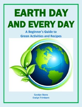 Earth Day and Every Day: A Beginners Guide to Green Activities and Recipes Evelyn Trimborn