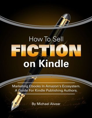How To Sell Fiction On Kindle. Marketing Your Ebook In Amazons Ecosystem: A Guide For Kindle Publishing Authors.  by  Michael Alvear
