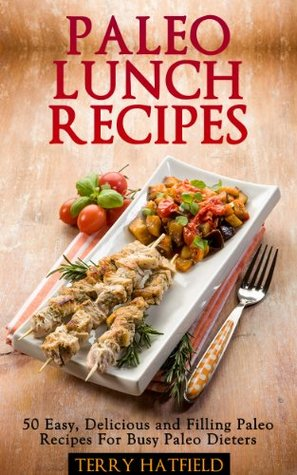 Paleo Lunch Recipes: 50 Easy, Delicious and Filling Paleo Recipes  by  Terry Hatfield