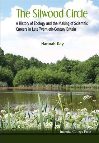 The Silwood Circle:A History of Ecology and the Making of Scientific Careers in Late Twentieth-Century Britain Hannah Gay
