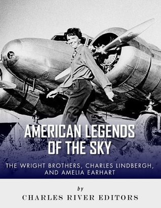 The Wright Brothers, Charles Lindbergh and Amelia Earhart: American Legends of the Sky Charles River Editors