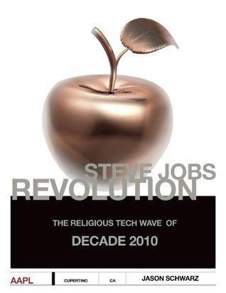 Steve Jobs Revolution (The Religious Tech Wave of Decade 2010)  by  Jason Schwarz