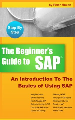 BEGINNERS GUIDE TO SAP: An Introduction To The Basics of Using SAP Peter Moxon