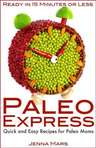 Paleo Express Quick and Easy Recipes for Paleo Moms: Ready in 15 Minutes or Less! Jenna Mars