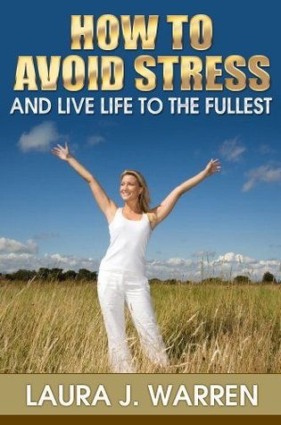 How to Avoid Stress and live Life to the Fullest: Get To Know What Is Stress, Symptoms And Signs Of Stress and How To Manage Stress  by  Laura J. Warren