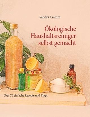 Ökologische Haushaltsreiniger selbst gemacht: über 70 einfache Rezepte und Tipps  by  Sandra Cramm