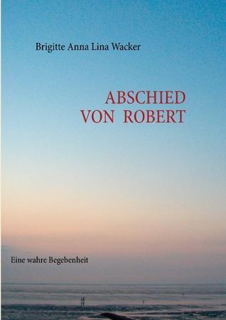 Abschied von Robert: Eine wahre Begebenheit  by  Brigitte Anna Lina Wacker