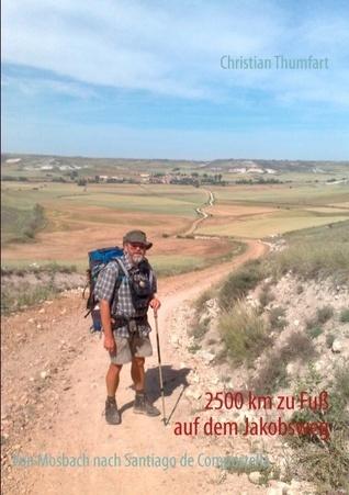 2500 km zu Fuß auf dem Jakobsweg: Von Mosbach nach Santiago de Compostella Christian Thumfart