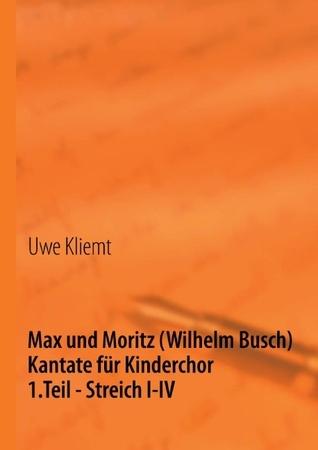 Max und Moritz: 1. Teil - Streich I-IV   -   Kantate für Kinderchor Uwe Kliemt