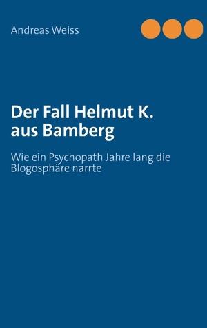 Der Fall Helmut K. aus Bamberg: Wie ein Psychopath Jahre lang die Blogosphäre narrte  by  Andreas Weiss