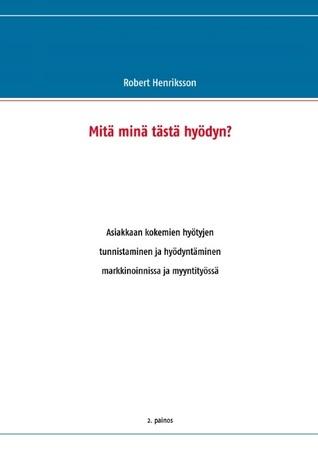 Mitä minä tästä hyödyn?: Asiakkaan kokemien hyötyjen tunnistaminen ja hyödyntäminen markkinoinnissa ja myyntityössä  by  Robert Henriksson