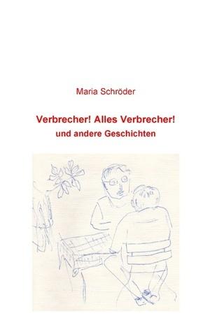 Verbrecher! Alles Verbrecher!: und andere Geschichten Maria Schröder