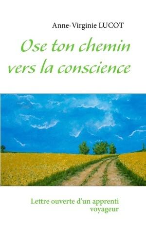 Ose ton chemin vers la conscience: Lettre ouverte dun apprenti voyageur Anne-Virginie Lucot