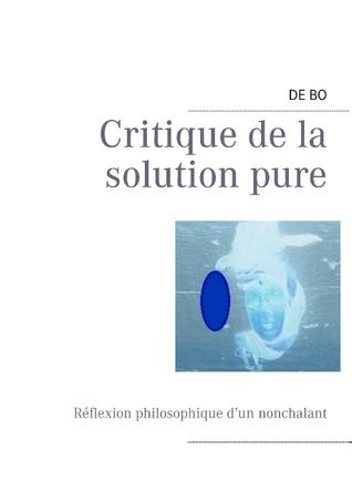 Critique de la solution pure: Réflexion philosophique d'un nonchalant  by  De Bo