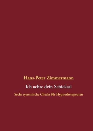 Ich achte dein Schicksal: Sechs systemische Checks für Hypnotherapeuten Hans-Peter Zimmermann