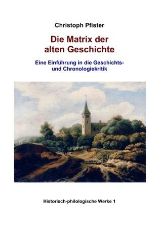 Die Matrix der alten Geschichte: Eine Einführung in die Geschichts- und Chronologiekritik Christoph Pfister