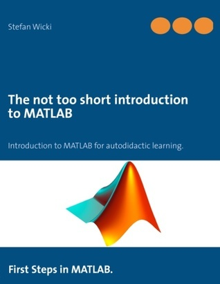 The not too short introduction to MATLAB: First Steps in MATLAB.  by  Stefan Wicki