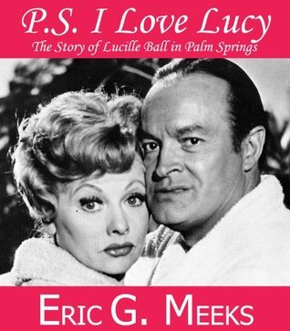 PS I Love Lucy: The Story of Lucille Ball in Palm Springs Eric G. Meeks
