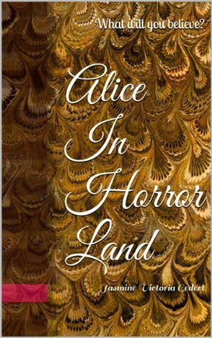 Alice In Horror Land: What will you believe?  by  Alexandra Flynn-Gedert