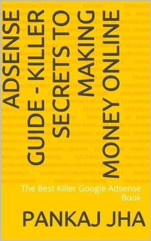 Adsense Guide - Killer Secrets To Making Money Online: The Best Killer Google Adsense Book  by  Pankaj Jha