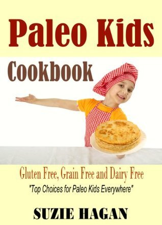 Paleo Kids Cookbook: Over 50 Super Healthy and Delicious Paleo Kids Recipes Suzie Hagan