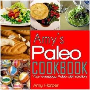 Amys Paleo Cookbook:Your everyday Paleo diet solution  by  Amy Harper