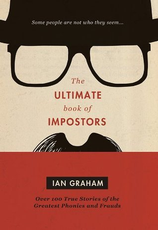 Ultimate Book of Impostors: Over 100 True Stories of the Greatest Phonies and Frauds  by  Ian Graham