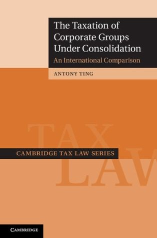 The Taxation of Corporate Groups Under Consolidation Antony Ting