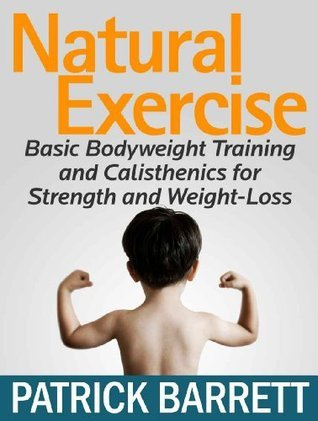 Natural Exercise: Basic Bodyweight Training and Calisthenics for Strength and Weight-Loss  by  Patrick Barrett