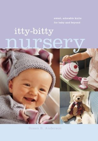 Itty-Bitty Nursery: Sweet, Adorable Knits for the Baby and Beyond Susan B. Anderson
