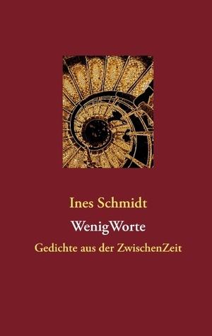 WenigWorte: Gedichte aus der ZwischenZeit Ines Schmidt