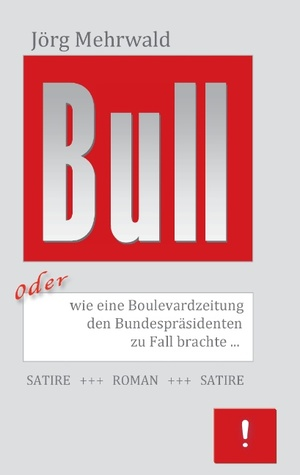 Bull: oder wie eine Boulevardzeitung den Bundespräsidenten zu Fall brachte  by  Jörg Mehrwald