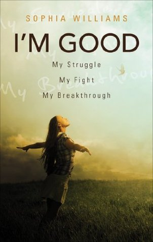 Im Good: My Struggle, My Fight, My Breakthrough  by  Sophia Williams